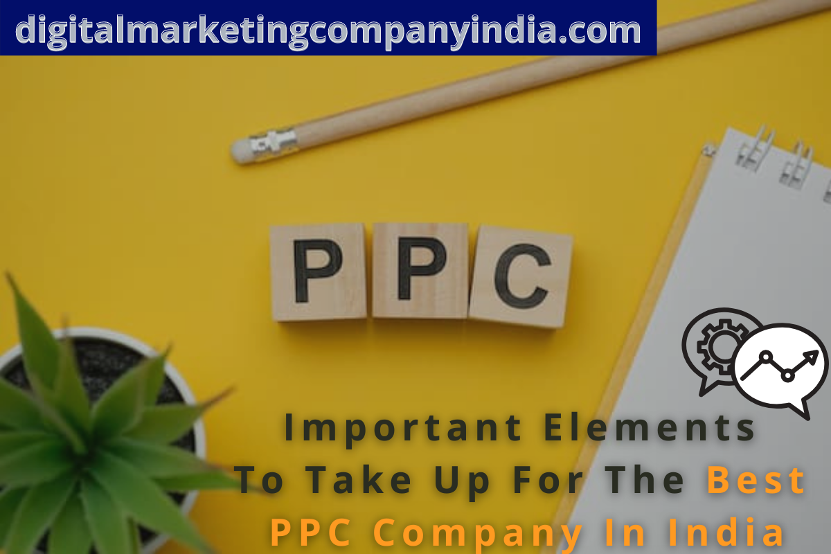 IMPORTANT ELEMENTS TO TAKE UP FOR THE BEST PPC COMPANY IN INDIA