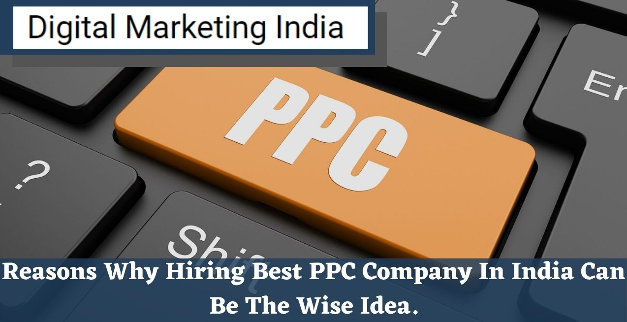 Reasons Why Hiring Best PPC Company In India Can Be The Wise Idea.